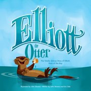Elliott the Otter : The Totally Untrue Story of Elliott, Boss of the Bay