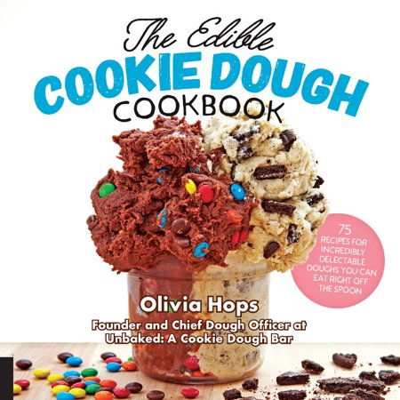 The Edible Cookie Dough Cookbook : 75 Recipes for Incredibly Delectable Doughs You Can Eat Right Off the Spoon