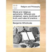 Moral and Religious Aphorisms. Wherein Are Contained, Many Doctrines of Truth; And Rules of Practice; ...