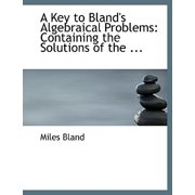 A Key to Bland's Algebraical Problems : Containing the Solutions of the ... (Large Print Edition)