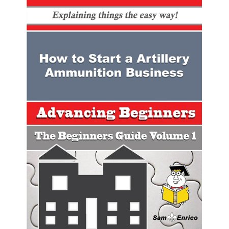 How to Start a Artillery Ammunition Business (Beginners Guide) - eBook (Ammunition Guide)