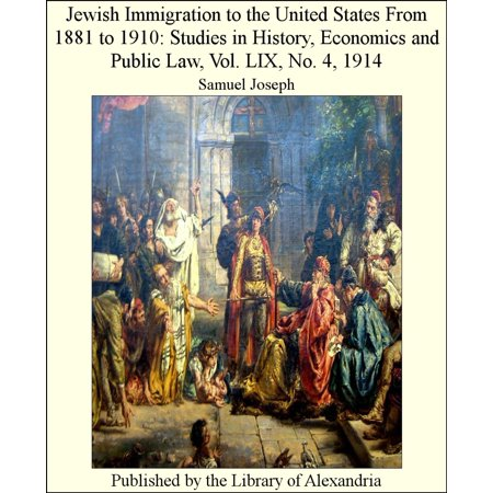 Jewish Immigration to The United States From 1881 to 1910: Studies in History, Economics and Public Law, Vol. LIX, No. 4, 1914 -