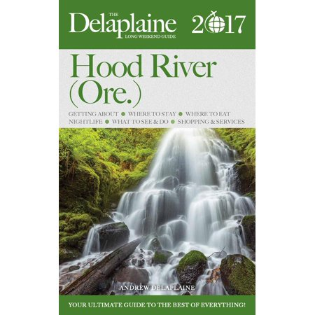 Hood River (Ore.) - The Delaplaine 2017 Long Weekend Guide - (Hood Guide)