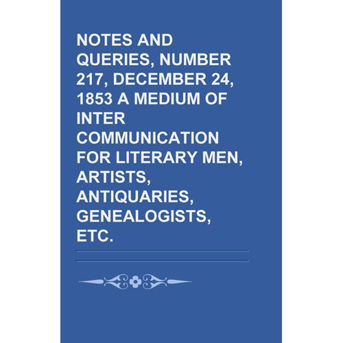 Notes and Queries, Number 217, December 24, 1853 a Medium of Inter-Communication for Literary Men, Artists, Antiquaries, Genealogists, Etc