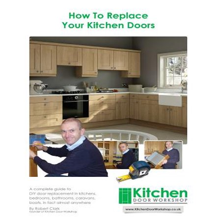 How To Replace Your Kitchen Doors  A Complete Guide To Diy Door Replacement In Kitchens  Bedrooms  Bathrooms  Caravans  Boats  In Fact Almost Anywhere