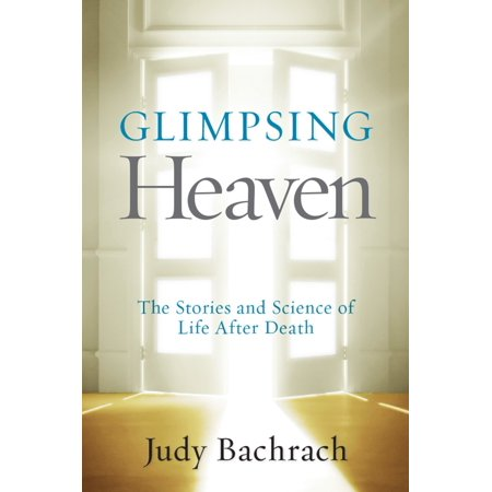 Glimpsing Heaven : The Stories and Science of Life After