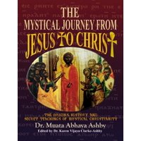 Origins, History and Secret Teachings of Mystical Christiani: The Mystical Journey From Jesus to Christ (Paperback)