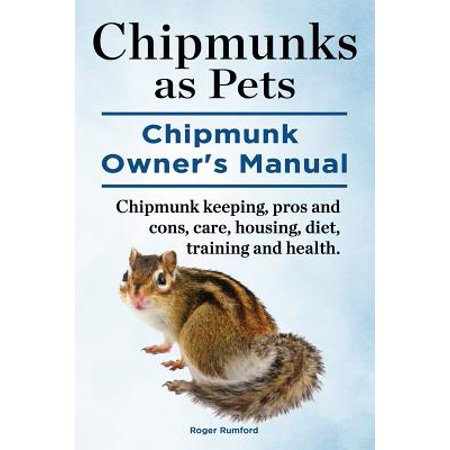 Chipmunks as Pets. Chipmunk Owners Manual. Chipmunk Keeping, Pros and Cons, Care, Housing, Diet, Training and (Pit Bulls As Pets Pros And Cons)
