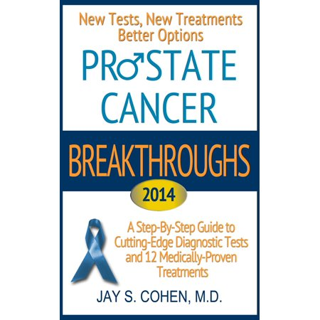 Prostate Cancer Breakthroughs 2014: New Tests, New Treatments, Better Options: A Step-by-Step Guide to Cutting-Edge Diagnostic Tests and 12 Medically-Proven Treatments -