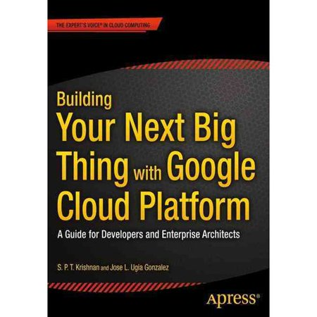 Building Your Next Big Thing With Google Cloud Platform  A Guide For Developers And Enterprise Architects