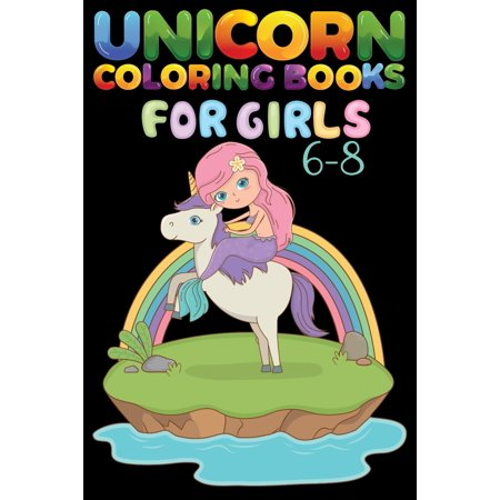 Unicorn Coloring Books For Girls 6-8 : Kids Activity for 6-8 years old girls and boys unicorn coloring book for toddler adult A Unicorn Coloring Book with 50 Images of Unicorns Alone or in Company of Fairies, Mermaids, Princesses, and Unicorn