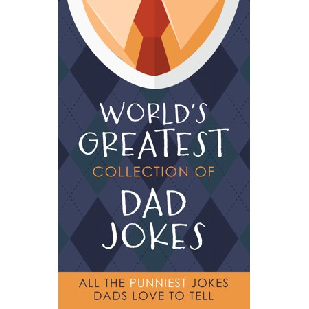 The Worlds Greatest Collection Of Dad Jokes  More Than 500 Of The Punniest Jokes Dads Love To Tell