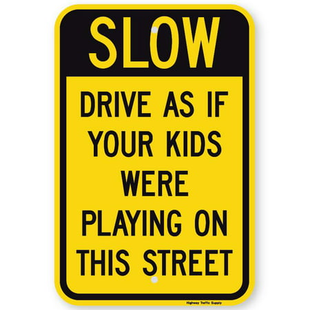 SLOW DRIVE AS IF YOUR KIDS WERE PLAYING ON THIS STREET Sign 12