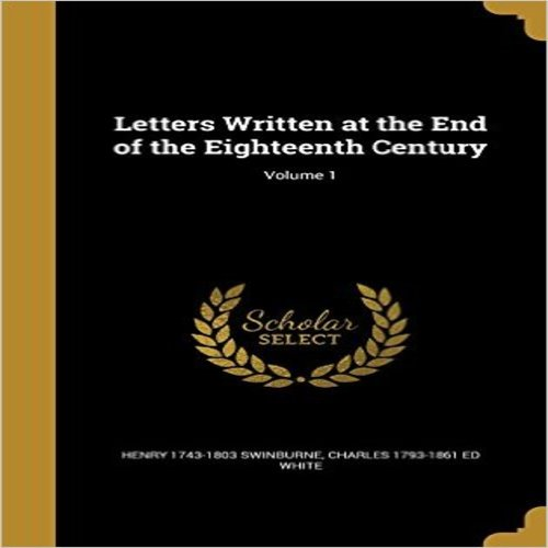 Letters Written at the End of the Eighteenth Century; Volume 1