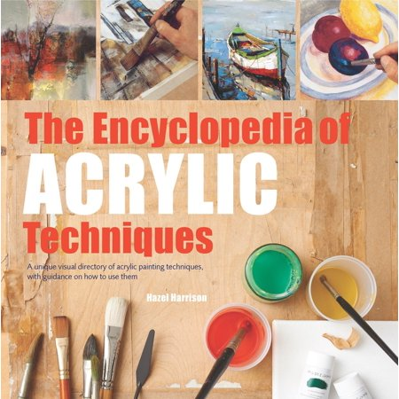 Encyclopedia of Acrylic Techniques, The : A Unique Visual Directory of Acrylic Painting Techniques, With Guidance On How To Use Them