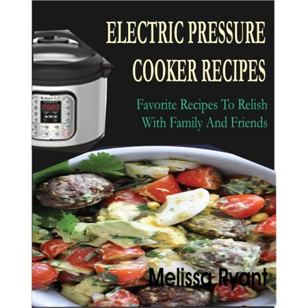 Electric Pressure Cooker Recipes Favorite Recipes To Relish With Family And Friends -