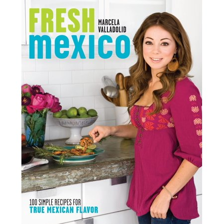 Fresh Mexico : 100 Simple Recipes for True Mexican