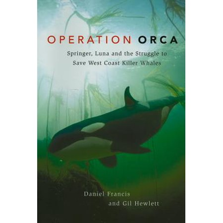 Orca The Killer Whale (Operation Orca : Springer, Luna and the Struggle to Save West Coast Killer)