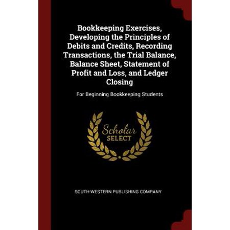 Bookkeeping Exercises, Developing the Principles of Debits and Credits, Recording Transactions, the Trial Balance, Balance Sheet, Statement of Profit and Loss, and Ledger Closing : For Beginning Bookkeeping