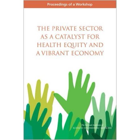 The Private Sector As A Catalyst For Health Equity And A Vibrant Economy  Proceedings Of A Workshop