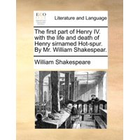 The First Part of Henry IV. with the Life and Death of Henry Sirnamed Hot-Spur. by Mr. William Shakespear.