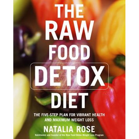 The Raw Food Detox Diet : The Five-Step Plan for Vibrant Health and Maximum Weight