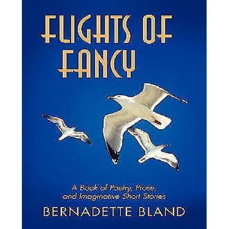 Flights Of Fancy  A Book Of Poetry  Prose  And Imaginative Short Stories