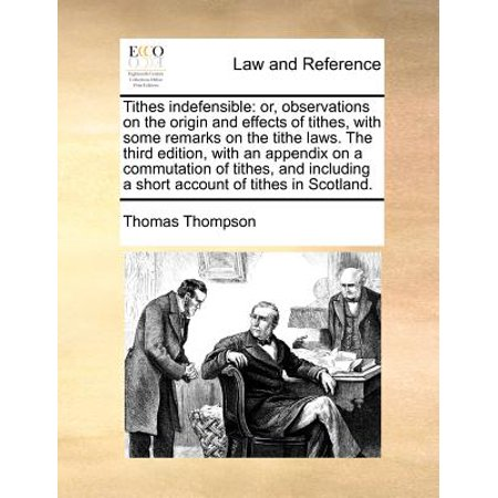 Tithes Indefensible : Or, Observations on the Origin and Effects of Tithes, with Some Remarks on the Tithe Laws. the Third Edition, with an Appendix on a Commutation of Tithes, and Including a Short Account of Tithes in Scotland. (Film History Thompson 3rd Edition)