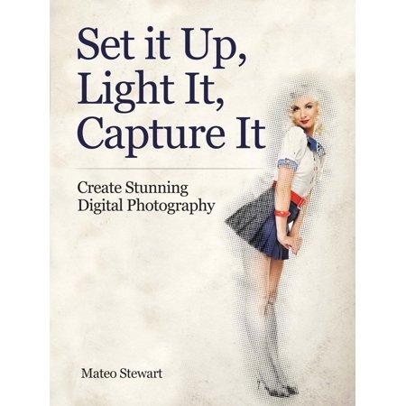 Set it Up, Light It, Capture It: Create Stunning Digital Photography - eBook