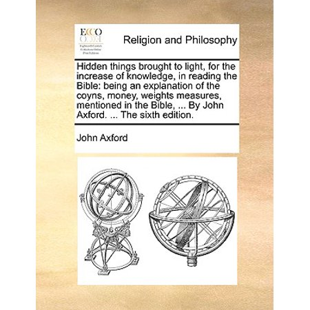 Hidden Things Brought to Light, for the Increase of Knowledge, in Reading the Bible : Being an Explanation of the Coyns, Money, Weights Measures, Mentioned in the Bible, ... by John Axford. ... the Sixth