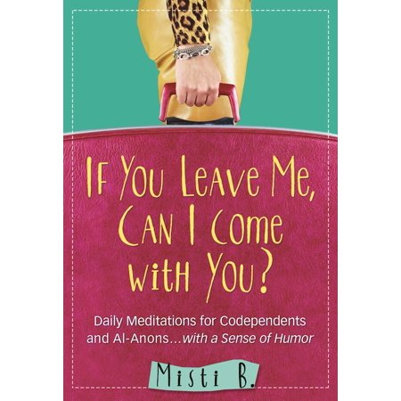 If You Leave Me, Can I Come with You? : Daily Meditations for Codependents and Al-Anons . . . with a Sense of Humor (Anon Wm1)