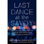 Last Dance at the Savoy : Life, Love and Caregiving for Someone with Progressive Supranuclear Palsy