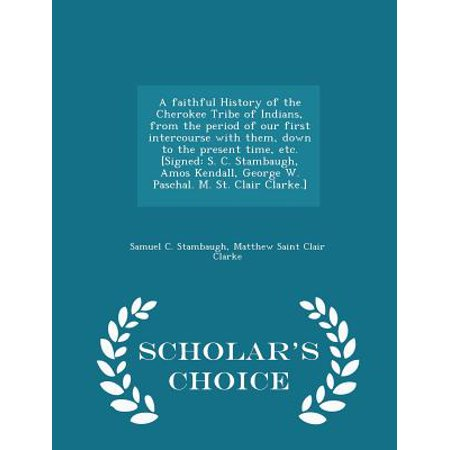 A Faithful History of the Cherokee Tribe of Indians, from the Period of Our First Intercourse with Them, Down to the Present Time, Etc. [signed : S. C. Stambaugh, Amos Kendall, George W. Paschal. M. St. Clair Clarke.] - Scholar's Choice (Lh Surge Best Time To Have Intercourse)
