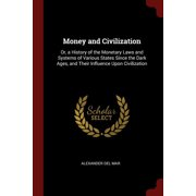 Money and Civilization: Or, a History of the Monetary Laws and Systems of Various States Since the Dark Ages, and Their Influence Upon Civilization (Paperback)
