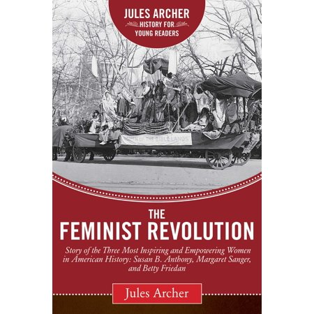 The Feminist Revolution : A Story of the Three Most Inspiring and Empowering Women in American History: Susan B. Anthony, Margaret Sanger, and Betty (Betty Friedan Taking A Stand For Womens Rights)
