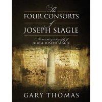 The Four Consorts of Joseph Slagle : An Unauthorized Biography of Judge Joseph Slagle