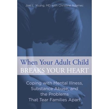 When Your Adult Child Breaks Your Heart : Coping with Mental Illness, Substance Abuse, and the Problems That Tear Families (Getting Mental Health Help For A Family Member)