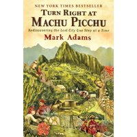 Turn right at machu picchu : rediscovering the lost city one step at a time: 9780452297982