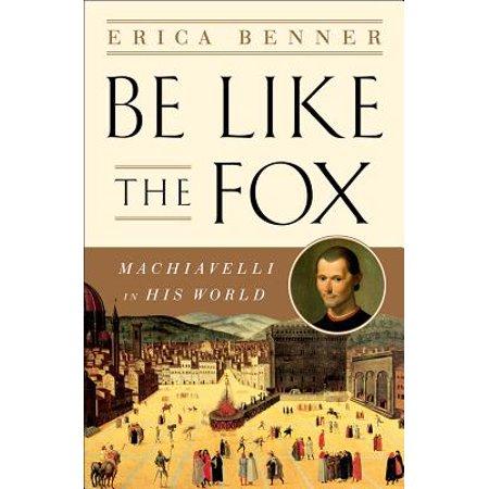 Be Like the Fox : Machiavelli in His -