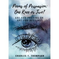 Poems of Persuasion: One Knee or Two?: Are You Praying Or Are You Begging? (Paperback)