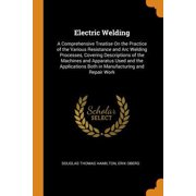 Electric Welding: A Comprehensive Treatise on the Practice of the Various Resistance and Arc Welding Processes, Covering Descriptions of Paperback