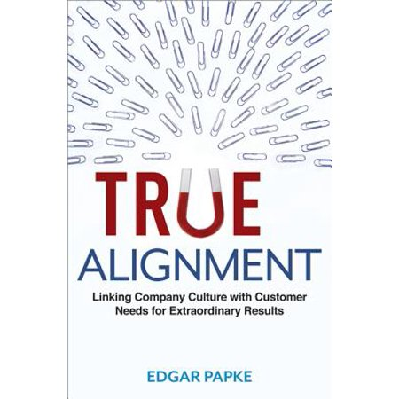 True Alignment : Linking Company Culture with Customer Needs for Extraordinary Results (True Results)