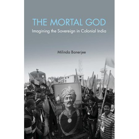 The Mortal God : Imagining the Sovereign in Colonial India (Imagining India)