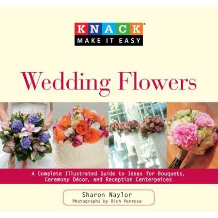 Knack Wedding Flowers : A Complete Illustrated Guide to Ideas for Bouquets, Ceremony Decor, and Reception Centerpieces - Book Centerpieces