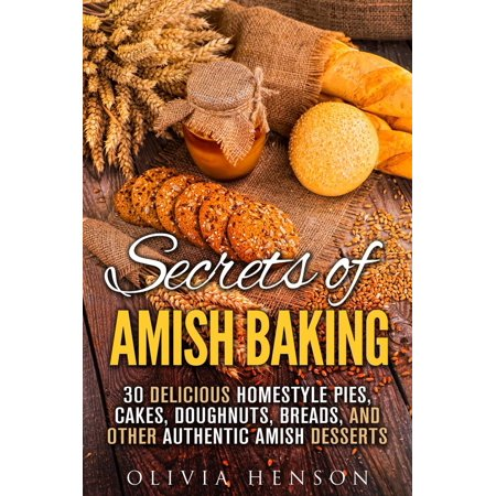 Secrets of Amish Baking: 30 Delicious Homestyle Pies, Cakes, Doughnuts, Breads, and Other Authentic Amish Desserts -