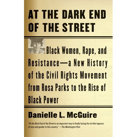 At the Dark End of the Street : Black Women, Rape, and Resistance--A New History of the Civil Rights Movement  from Rosa Parks to the Rise of Black