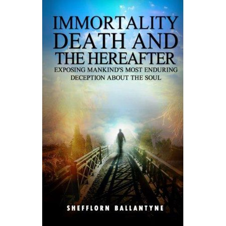 Immortality  Death And The Hereafter  Exposing Mankinds Most Enduring Deception About The Soul