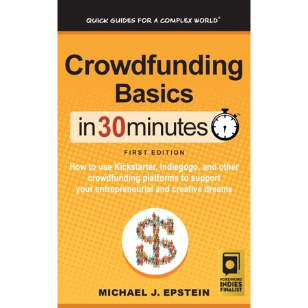 Crowdfunding Basics In 30 Minutes: How to use Kickstarter, Indiegogo, and  other crowdfunding platforms to support your entrepreneurial and creative