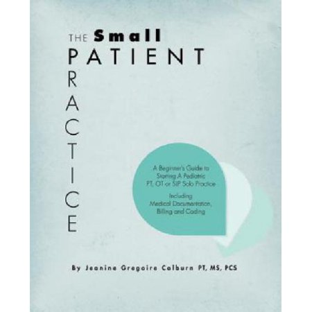 The Small Patient Practice  A Beginners Guide To Starting A Pediatric Pt  Ot Or Slp Solo Practice  Including Medical Documentation  Billing And C