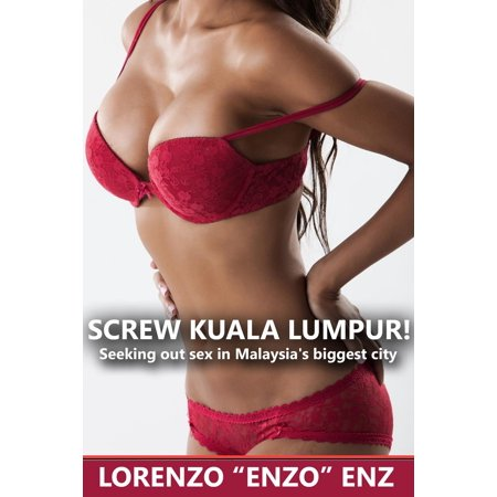 Screw Kuala Lumpur! Seeking Out Sex In Malaysia's Biggest City - (Kuala Lumpur Tallest Building)